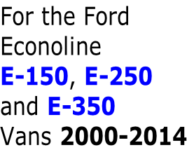 For the Ford Econoline E-150, E-250 and E-350 Vans 2000-2014